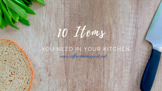 TEN Items You Need in Your Kitchen
